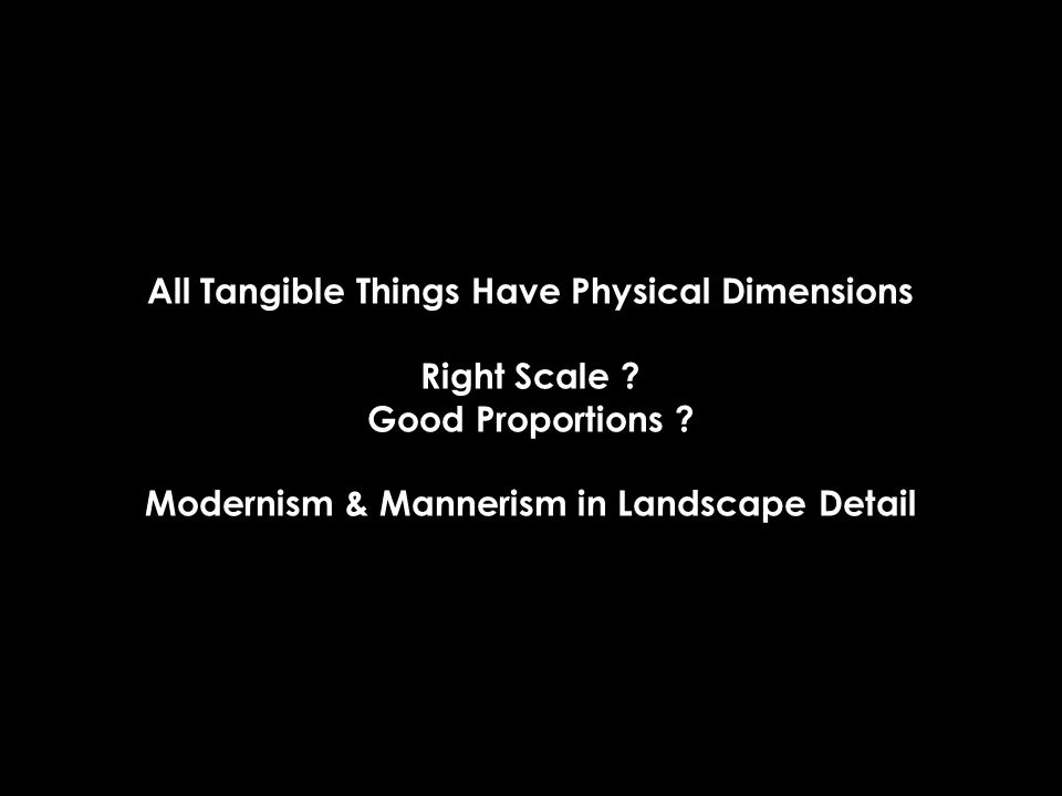 All Tangible Things Have Physical Dimensions Right Scale ? Good Proportions ? Modernism & Mannerism in Landscape Detail