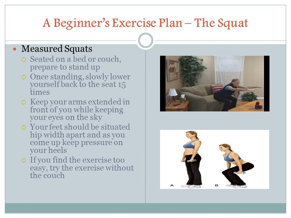 A Beginner's Exercise Plan – The Squat Measured Squats  Seated on a bed or couch, prepare to stand up  Once standing, slowly lower yourself back to the seat 15 times  Keep your arms extended in front of you while keeping your eyes on the sky  Your feet should be situated hip width apart and as you come up keep pressure on your heels  If you find the exercise too easy, try the exercise without the couch
