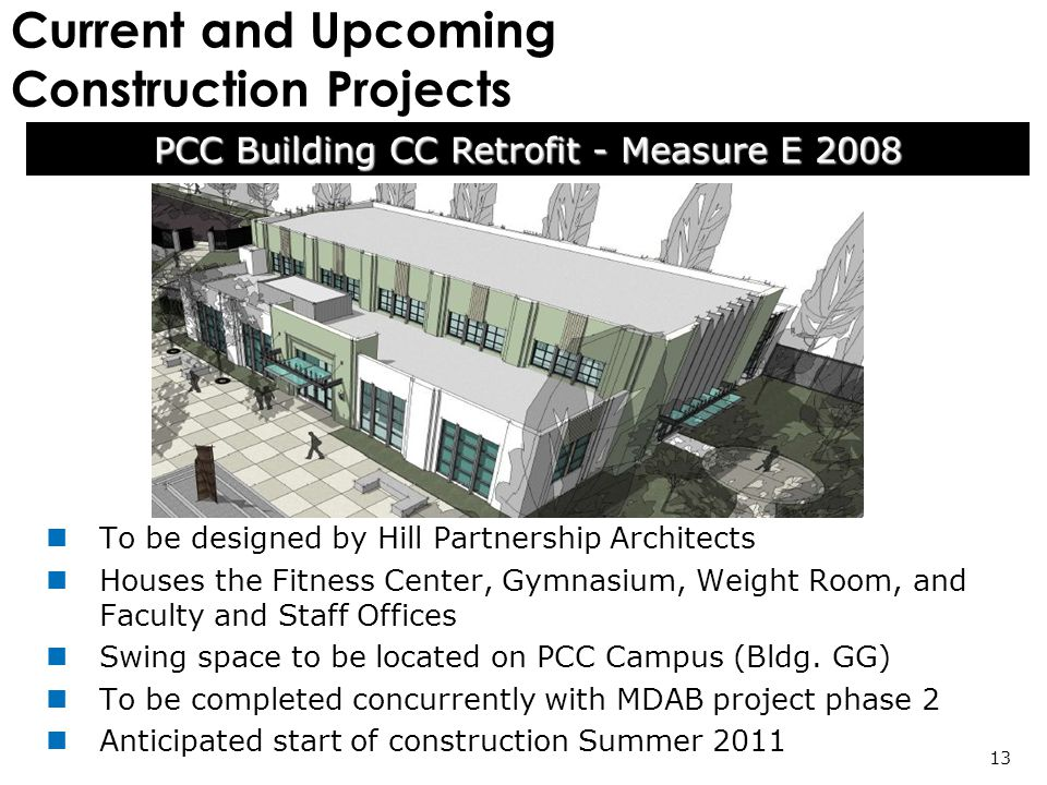 Current and Upcoming Construction Projects PCC Building CC Retrofit - Measure E 2008 13 To be designed by Hill Partnership Architects Houses the Fitness Center, Gymnasium, Weight Room, and Faculty and Staff Offices Swing space to be located on PCC Campus (Bldg.