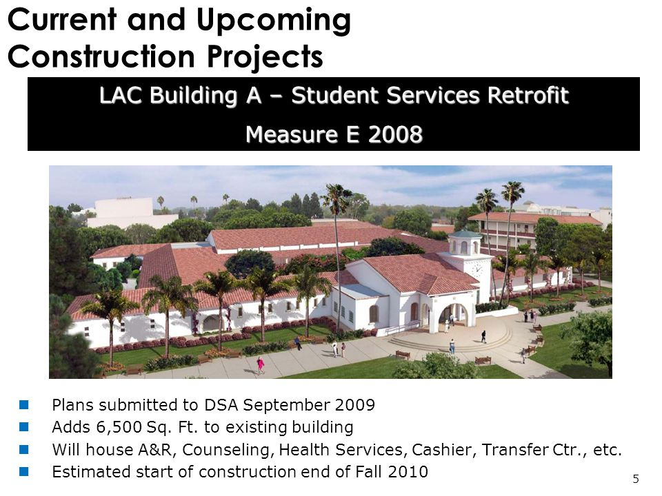 Current and Upcoming Construction Projects LAC Building A – Student Services Retrofit Measure E 2008 5 Plans submitted to DSA September 2009 Adds 6,500 Sq.