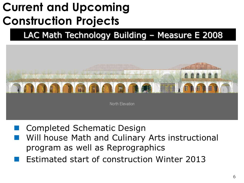 Current and Upcoming Construction Projects Completed Schematic Design Will house Math and Culinary Arts instructional program as well as Reprographics Estimated start of construction Winter 2013 LAC Math Technology Building – Measure E 2008 6