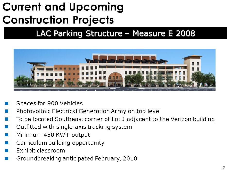 Current and Upcoming Construction Projects LAC Parking Structure – Measure E 2008 7 Spaces for 900 Vehicles Photovoltaic Electrical Generation Array on top level To be located Southeast corner of Lot J adjacent to the Verizon building Outfitted with single-axis tracking system Minimum 450 KW+ output Curriculum building opportunity Exhibit classroom Groundbreaking anticipated February, 2010