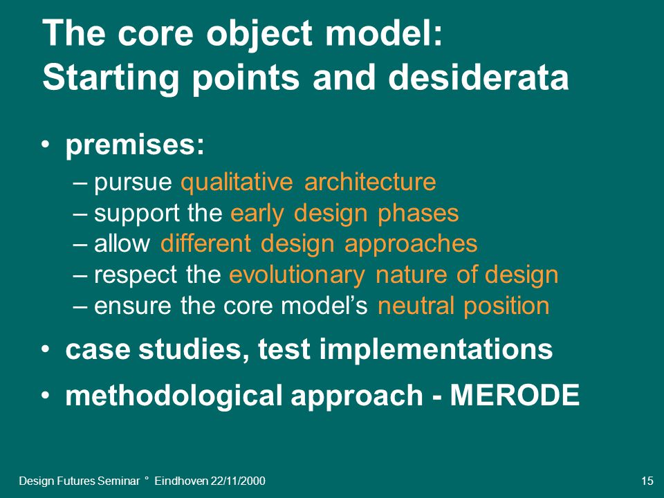 Design Futures Seminar ° Eindhoven 22/11/2000 15 The core object model: Starting points and desiderata premises: –pursue qualitative architecture –support the early design phases –allow different design approaches –respect the evolutionary nature of design –ensure the core model's neutral position case studies, test implementations methodological approach - MERODE