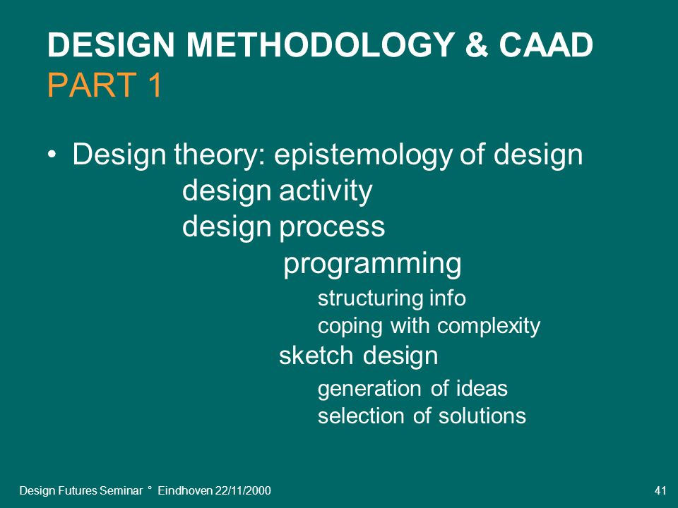 Design Futures Seminar ° Eindhoven 22/11/2000 41 DESIGN METHODOLOGY & CAAD PART 1 Design theory: epistemology of design design activity design process programming structuring info coping with complexity sketch design generation of ideas selection of solutions