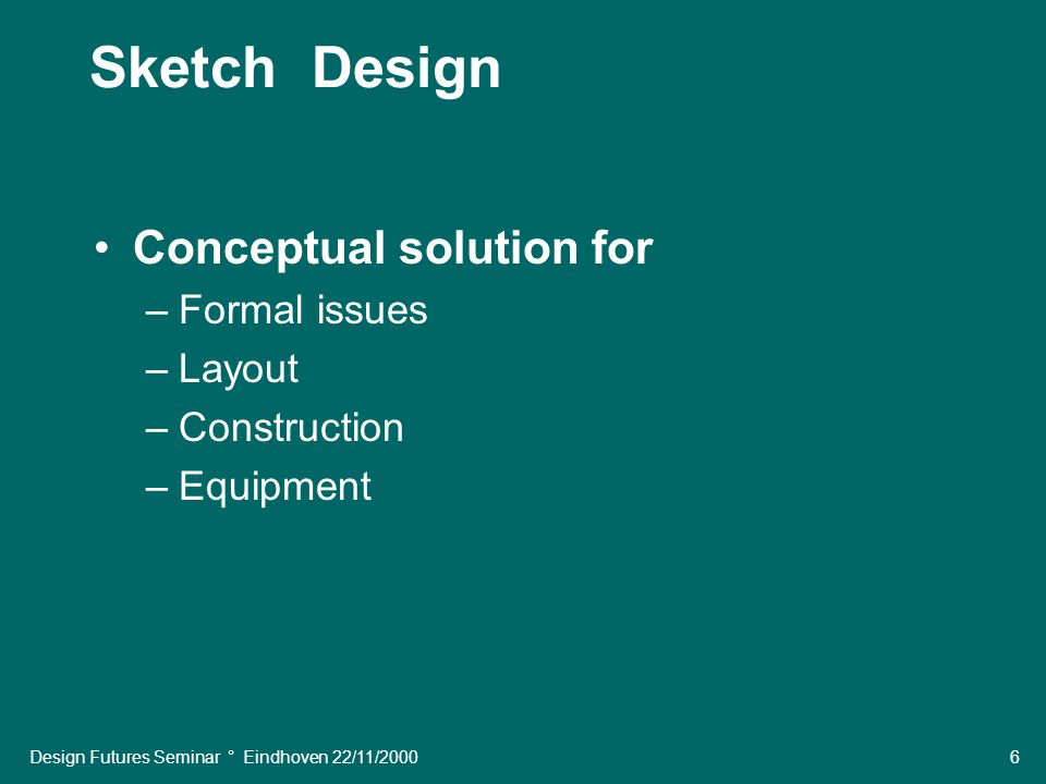Design Futures Seminar ° Eindhoven 22/11/2000 6 Sketch Design Conceptual solution for –Formal issues –Layout –Construction –Equipment