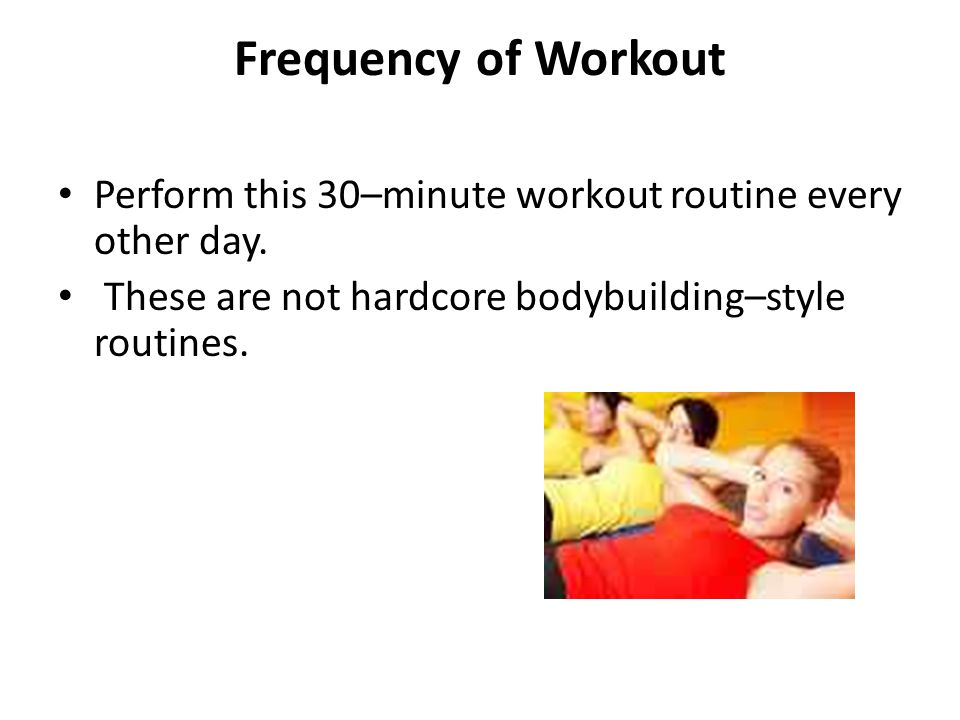 Frequency of Workout Perform this 30–minute workout routine every other day. These are not hardcore bodybuilding–style routines.