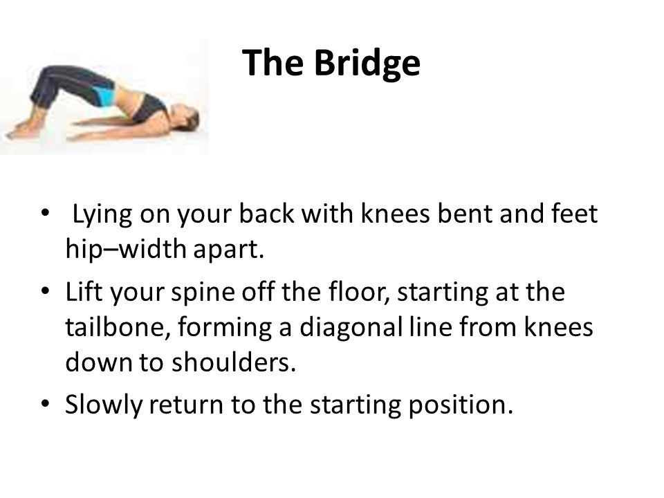 The Bridge Lying on your back with knees bent and feet hip–width apart. Lift your spine off the floor, starting at the tailbone, forming a diagonal li