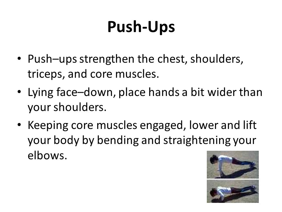 Push-Ups Push–ups strengthen the chest, shoulders, triceps, and core muscles. Lying face–down, place hands a bit wider than your shoulders. Keeping co