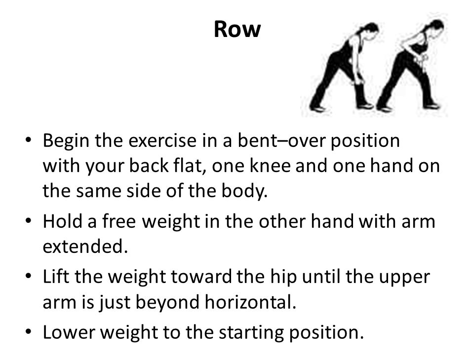 Row Begin the exercise in a bent–over position with your back flat, one knee and one hand on the same side of the body. Hold a free weight in the othe
