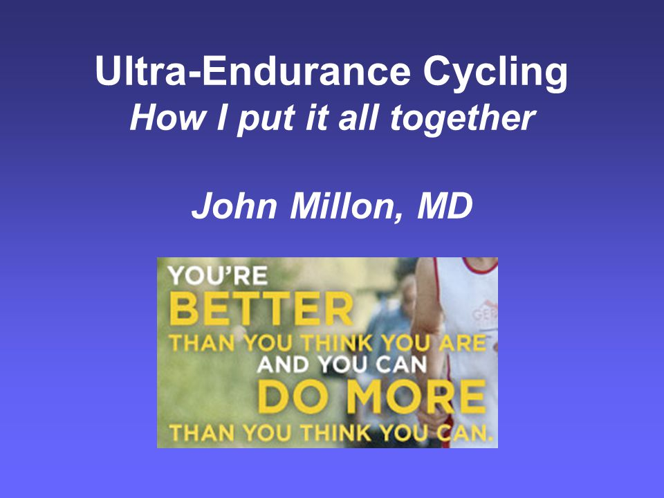 Ultra-Endurance Cycling How I put it all together John Millon, MD