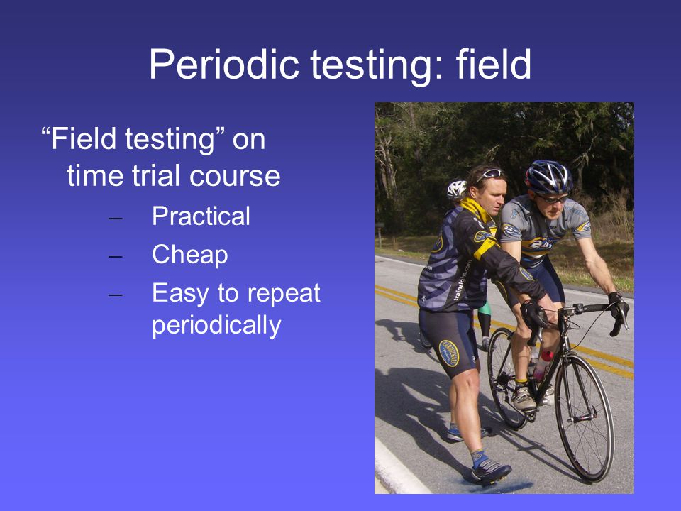 Periodic testing: field Field testing on time trial course – Practical – Cheap – Easy to repeat periodically