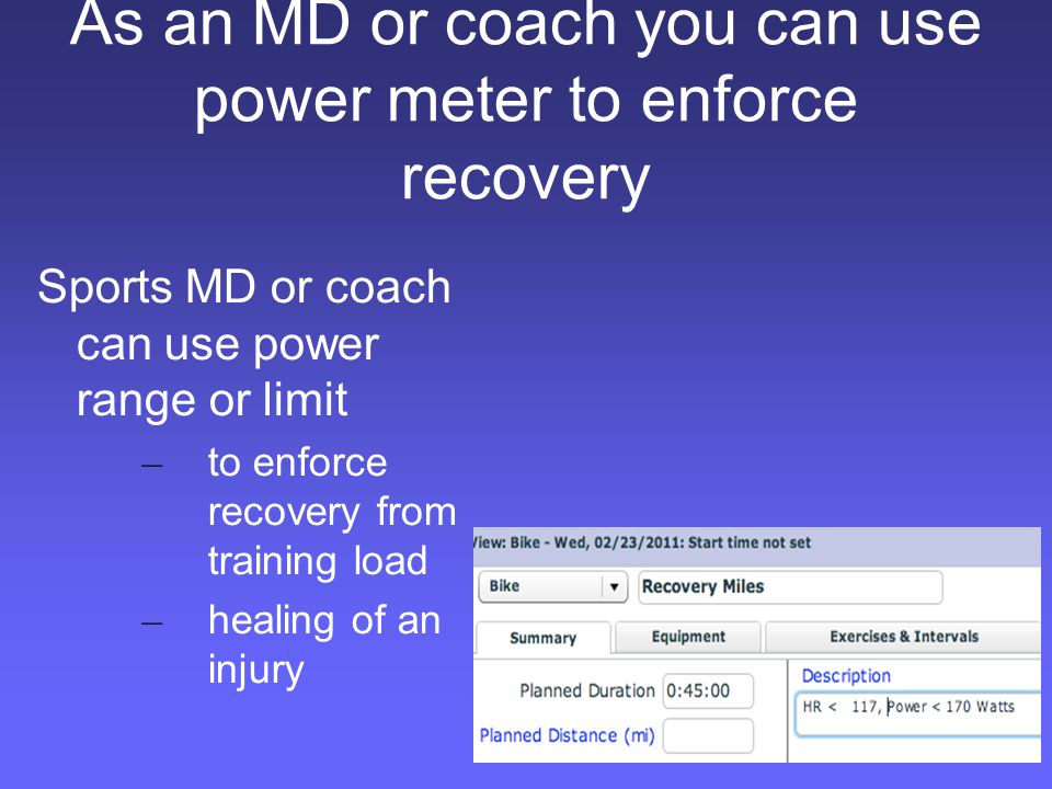 As an MD or coach you can use power meter to enforce recovery Sports MD or coach can use power range or limit – to enforce recovery from training load – healing of an injury