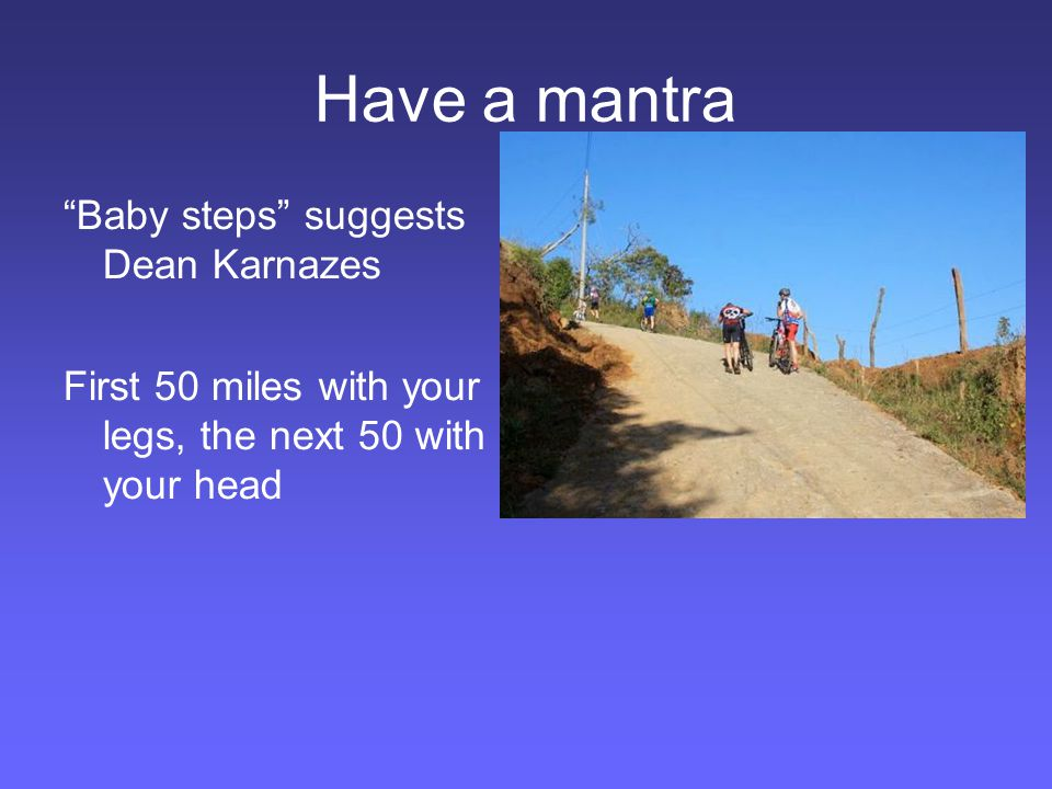 Have a mantra Baby steps suggests Dean Karnazes First 50 miles with your legs, the next 50 with your head