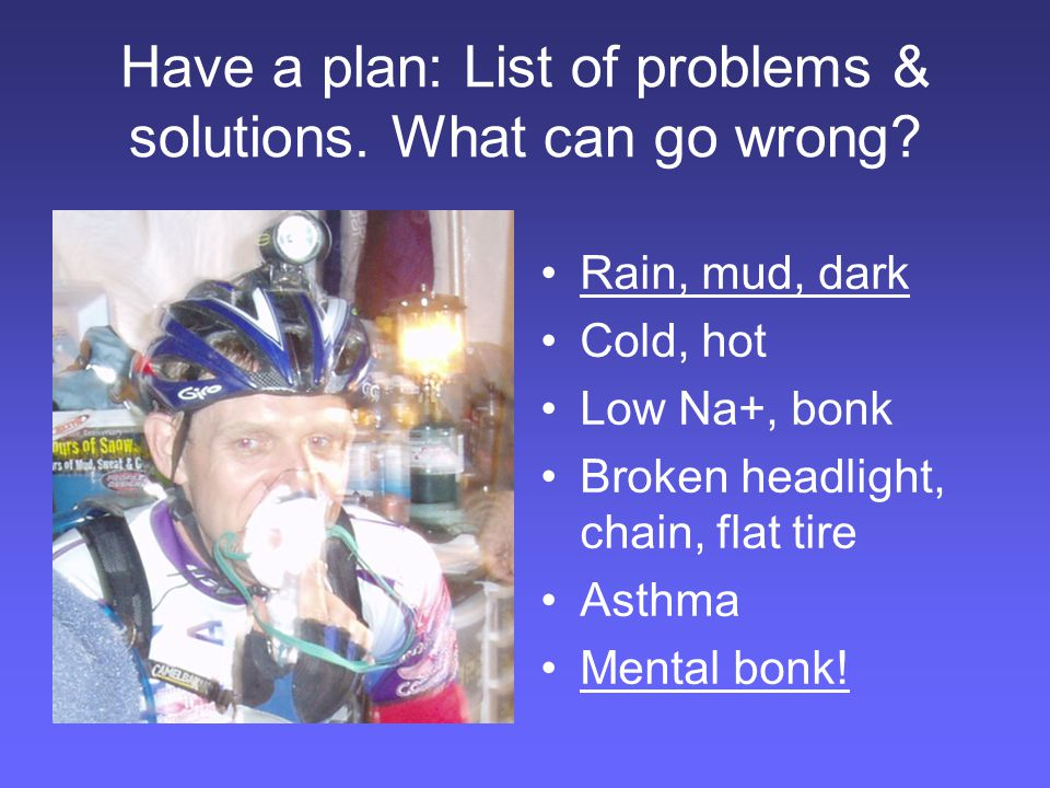 Have a plan: List of problems & solutions. What can go wrong.