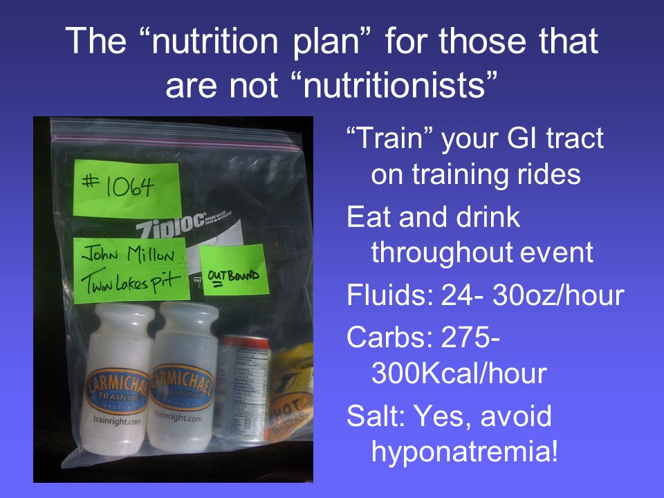 The nutrition plan for those that are not nutritionists Train your GI tract on training rides Eat and drink throughout event Fluids: 24- 30oz/hour Carbs: 275- 300Kcal/hour Salt: Yes, avoid hyponatremia!