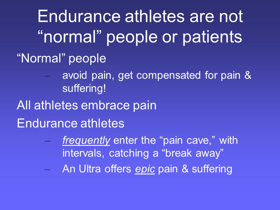 Endurance athletes are not normal people or patients Normal people – avoid pain, get compensated for pain & suffering.