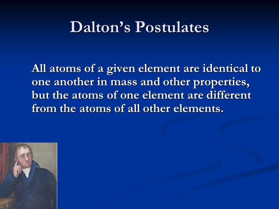 Dalton's Postulates Atoms of an element are not changed into atoms of a different element by chemical reactions; atoms are neither created nor destroyed in chemical reactions.