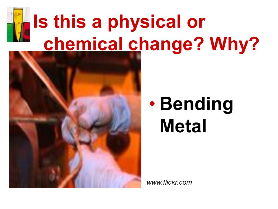 Is this a physical or chemical change Why Bending Metal www.flickr.com