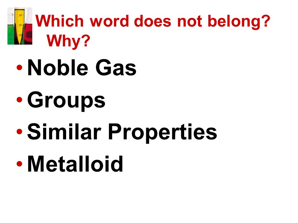Which word does not belong Why Noble Gas Groups Similar Properties Metalloid