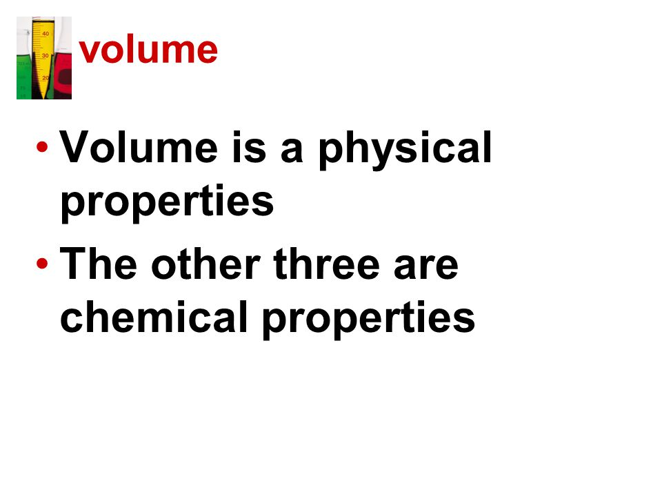 volume Volume is a physical properties The other three are chemical properties