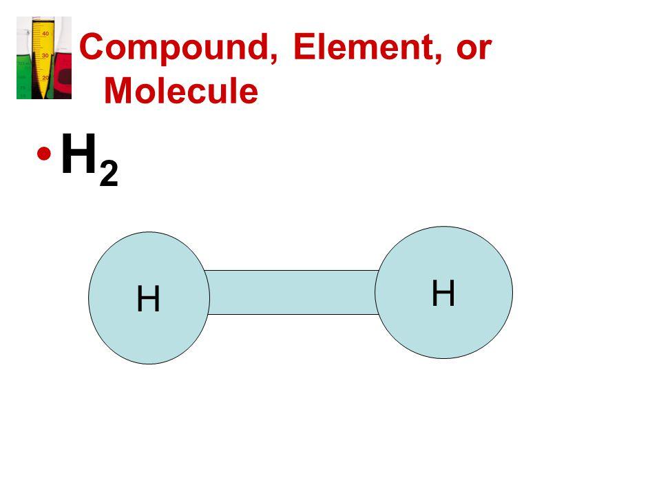 Compound, Element, or Molecule H 2 H H