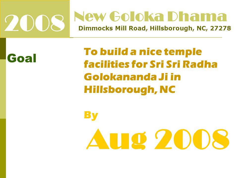 2008 Goal New Goloka Dhama Dimmocks Mill Road, Hillsborough, NC, 27278 To build a nice temple facilities for Sri Sri Radha Golokananda Ji in Hillsborough, NC By Aug 2008