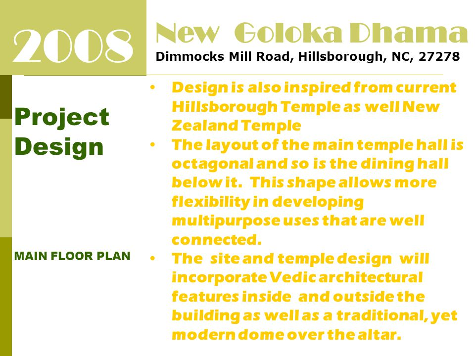 2008 Project Design MAIN FLOOR PLAN New Goloka Dhama Dimmocks Mill Road, Hillsborough, NC, 27278 Design is also inspired from current Hillsborough Temple as well New Zealand Temple The layout of the main temple hall is octagonal and so is the dining hall below it.