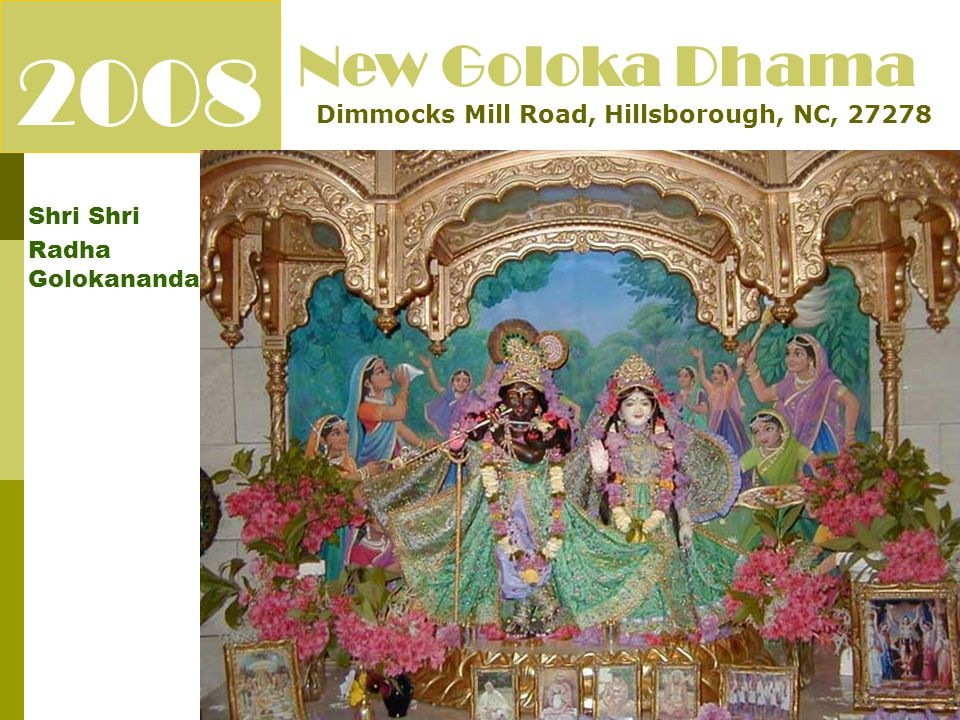 2008 Shri Radha Golokananda New Goloka Dhama Dimmocks Mill Road, Hillsborough, NC, 27278 To build a nice temple facility for Shri Shri Radha Golokanand Jis in Hillsborough, NC