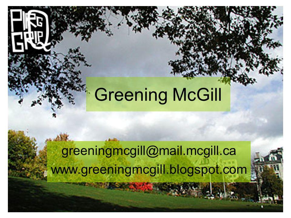 Greening McGill greeningmcgill@mail.mcgill.ca www.greeningmcgill.blogspot.com