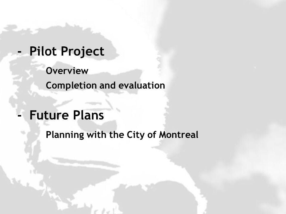 - Pilot Project Overview Completion and evaluation - Future Plans Planning with the City of Montreal