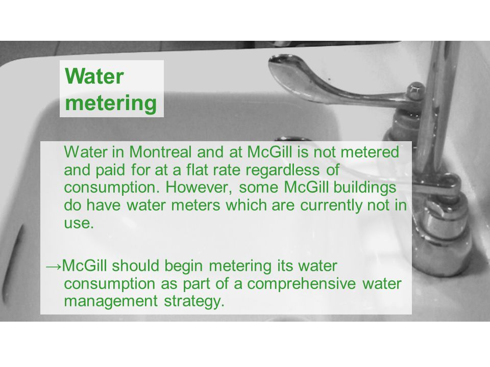 Water in Montreal and at McGill is not metered and paid for at a flat rate regardless of consumption.