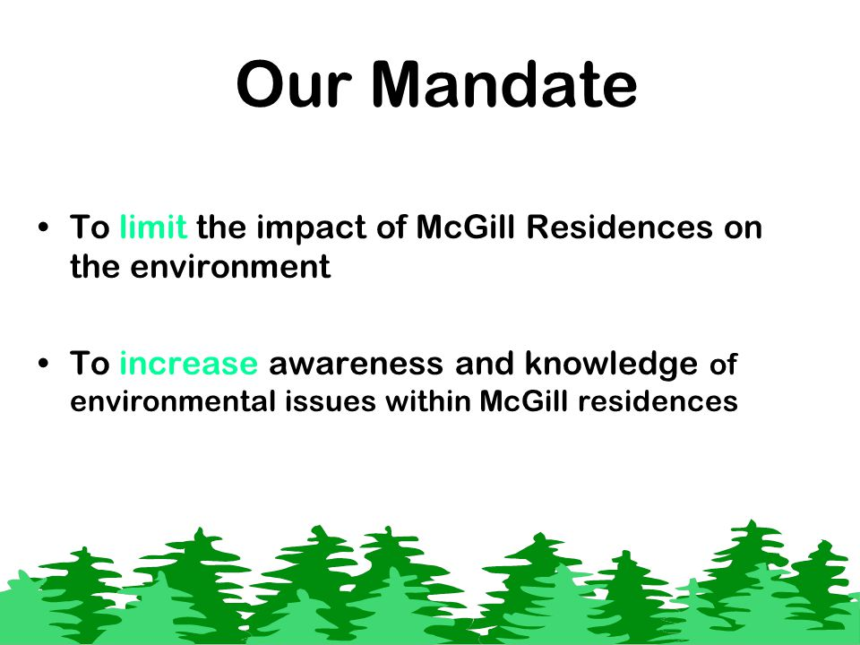 Our Mandate To limit the impact of McGill Residences on the environment To increase awareness and knowledge of environmental issues within McGill residences