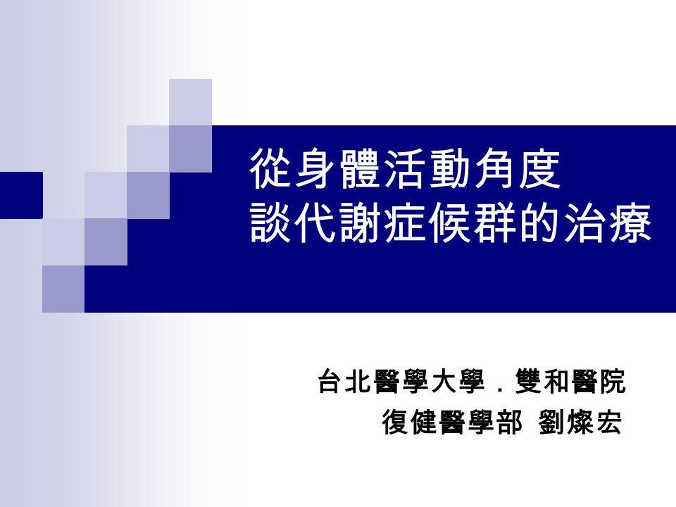 從身體活動角度 談代謝症候群的治療 台北醫學大學.雙和醫院 復健醫學部 劉燦宏