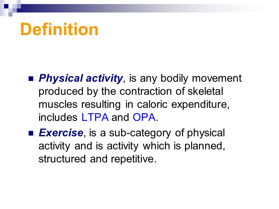 Definition Physical activity, is any bodily movement produced by the contraction of skeletal muscles resulting in caloric expenditure, includes LTPA and OPA.