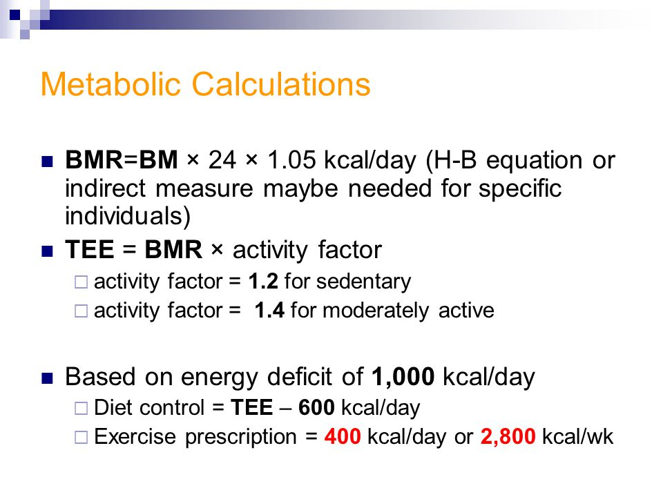 Metabolic Calculations BMR=BM × 24 × 1.05 kcal/day (H-B equation or indirect measure maybe needed for specific individuals) TEE = BMR × activity factor  activity factor = 1.2 for sedentary  activity factor = 1.4 for moderately active Based on energy deficit of 1,000 kcal/day  Diet control = TEE – 600 kcal/day  Exercise prescription = 400 kcal/day or 2,800 kcal/wk