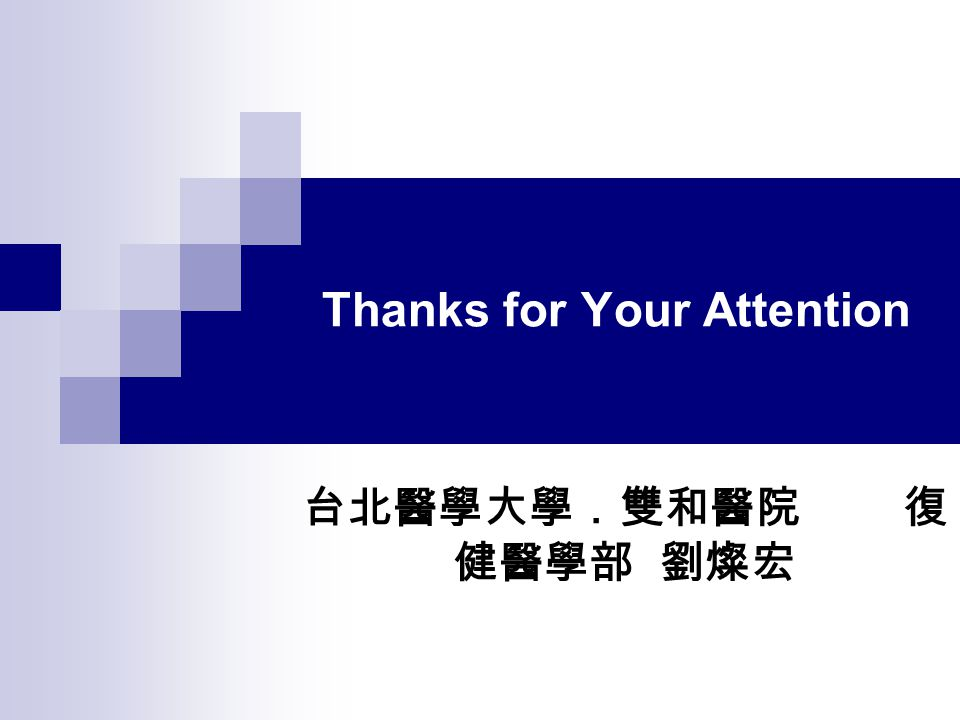 Thanks for Your Attention 台北醫學大學.雙和醫院 復 健醫學部 劉燦宏