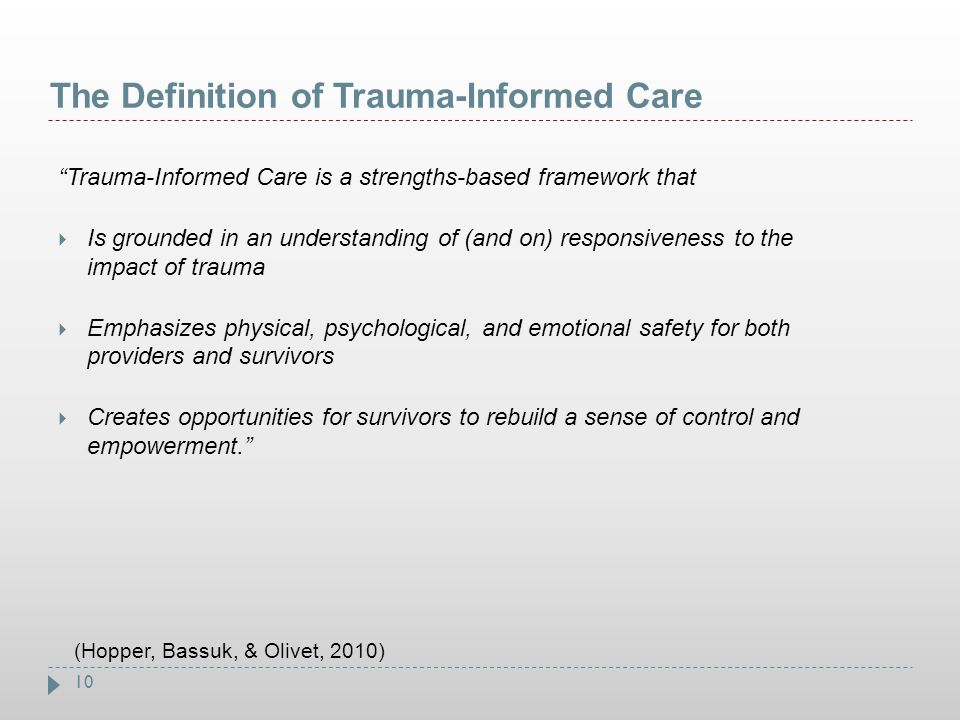 """10 The Definition of Trauma-Informed Care """"Trauma-Informed Care is a strengths-based framework that  Is grounded in an understanding of (and on) resp"""
