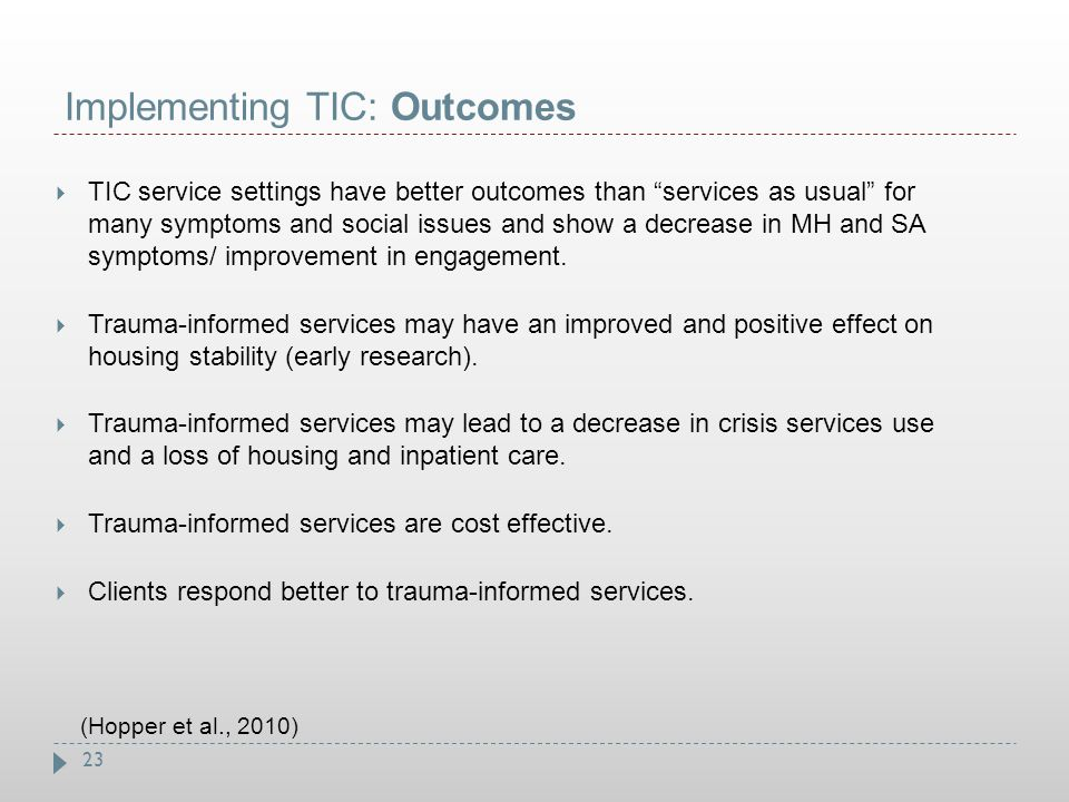 """23 Implementing TIC: Outcomes  TIC service settings have better outcomes than """"services as usual"""" for many symptoms and social issues and show a decr"""