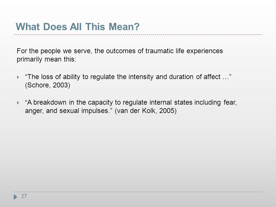 """27 What Does All This Mean? For the people we serve, the outcomes of traumatic life experiences primarily mean this:  """"The loss of ability to regulat"""