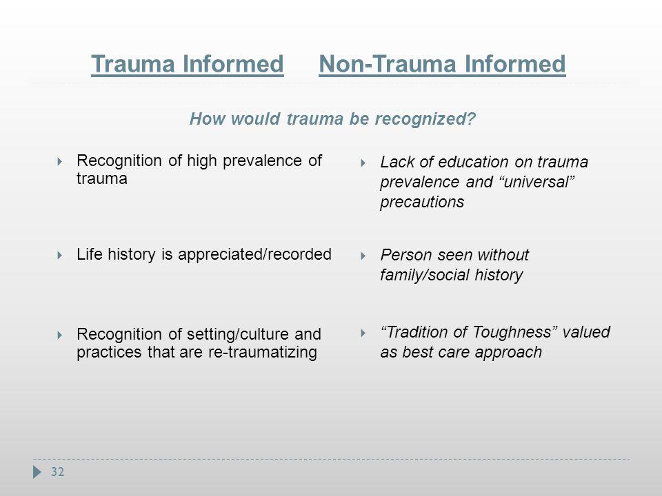 32 Trauma Informed Non-Trauma Informed  Recognition of high prevalence of trauma  Life history is appreciated/recorded  Recognition of setting/cult