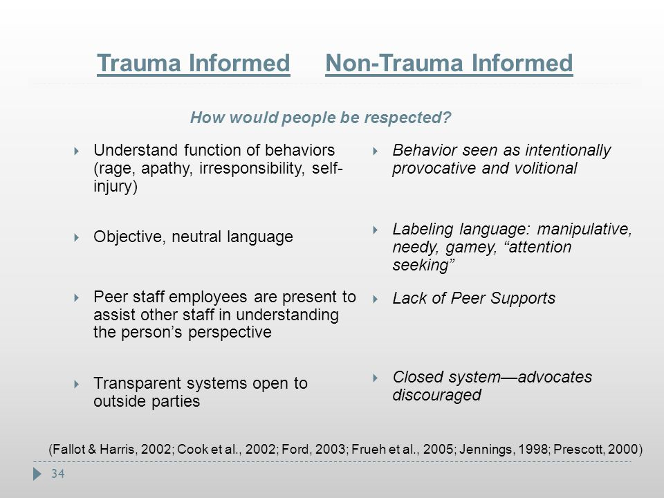 34 Trauma Informed Non-Trauma Informed  Understand function of behaviors (rage, apathy, irresponsibility, self- injury)  Objective, neutral language