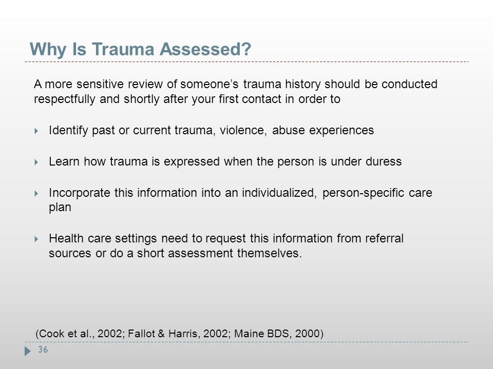 36 Why Is Trauma Assessed? A more sensitive review of someone's trauma history should be conducted respectfully and shortly after your first contact i