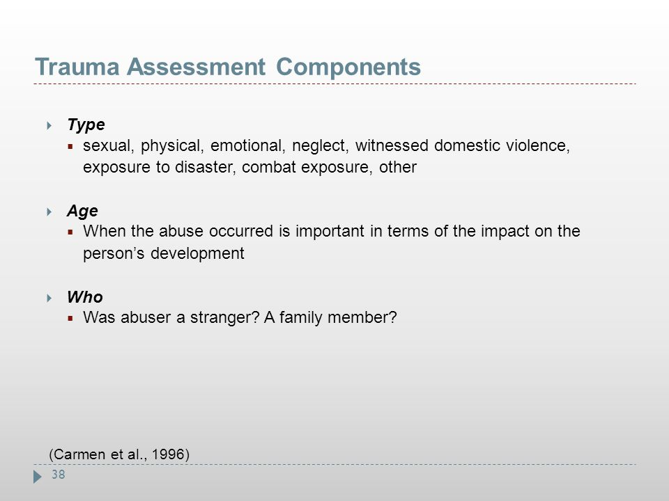 38 Trauma Assessment Components  Type  sexual, physical, emotional, neglect, witnessed domestic violence, exposure to disaster, combat exposure, oth