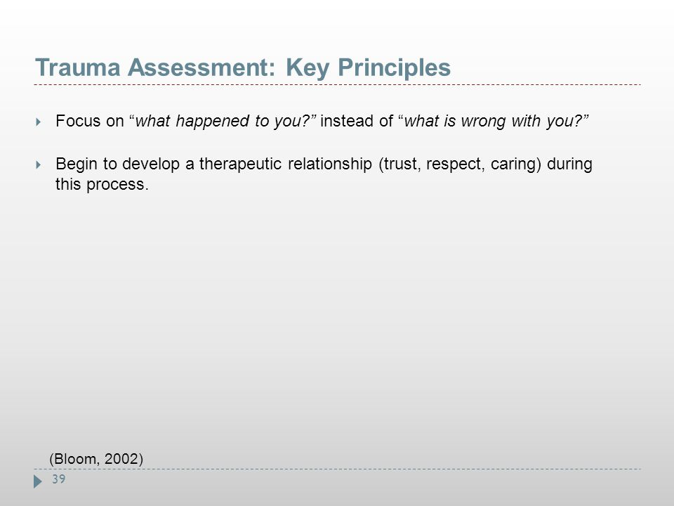 """39 Trauma Assessment: Key Principles  Focus on """"what happened to you?"""" instead of """"what is wrong with you?""""  Begin to develop a therapeutic relation"""