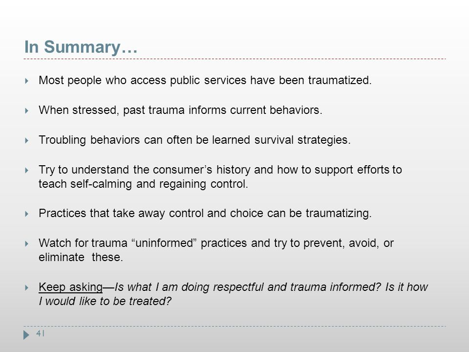 41 In Summary…  Most people who access public services have been traumatized.  When stressed, past trauma informs current behaviors.  Troubling beh