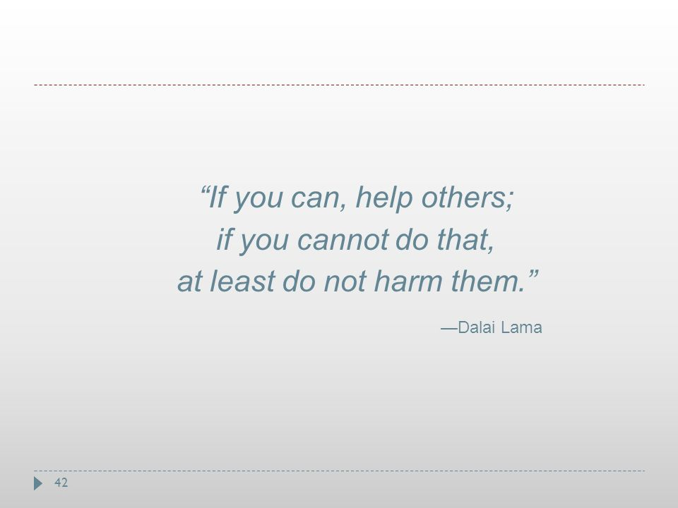 """42 """"If you can, help others; if you cannot do that, at least do not harm them."""" —Dalai Lama"""
