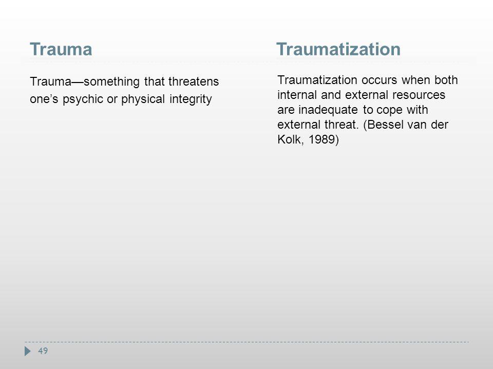 49 TraumaTraumatization Trauma—something that threatens one's psychic or physical integrity Traumatization occurs when both internal and external reso
