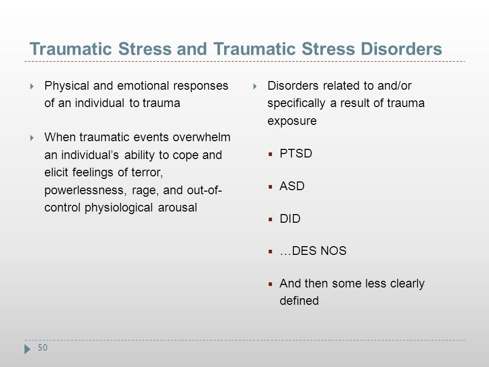 50 Traumatic Stress and Traumatic Stress Disorders  Physical and emotional responses of an individual to trauma  When traumatic events overwhelm an