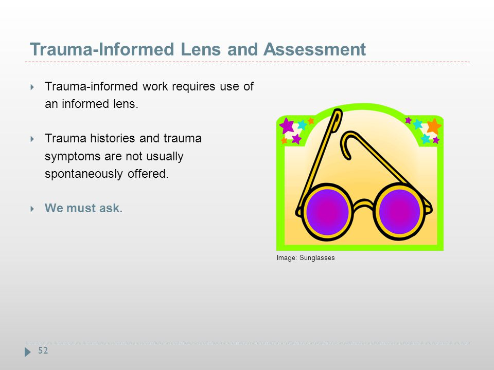 52 Trauma-Informed Lens and Assessment  Trauma-informed work requires use of an informed lens.  Trauma histories and trauma symptoms are not usually