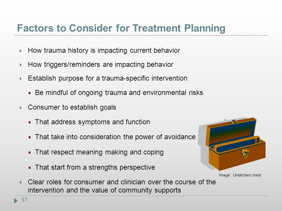 57 Factors to Consider for Treatment Planning  How trauma history is impacting current behavior  How triggers/reminders are impacting behavior  Est